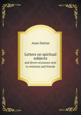 Letters on Spiritual Subjects and Divers Occasions Sent to Relations and Friends