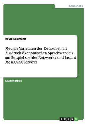 Mediale Varietäten des Deutschen als Ausdruck ökonomischen Sprachwandels am Beispiel sozialer Netzwerke und Instant Messaging Services