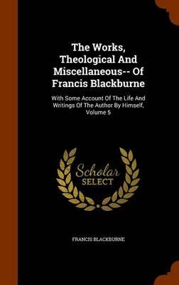The Works, Theological and Miscellaneous- Of Francis Blackburne