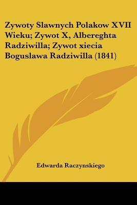 Zywoty Slawnych Polakow XVII Wieku; Zywot X, Albereghta Radziwilla; Zywot Xiecia Boguslawa Radziwilla (1841)