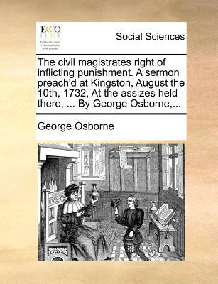 The Civil Magistrates Right of Inflicting Punishment. a Sermon Preach'd at Kingston, August the 10th, 1732, at the Assizes Held There, ... by George O