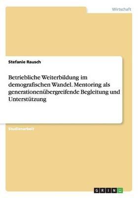 Betriebliche Weiterbildung im demografischen Wandel. Mentoring als generationenübergreifende Begleitung und Unterstützung
