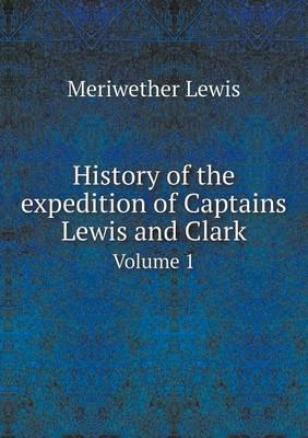 History of the Expedition of Captains Lewis and Clark Volume 1