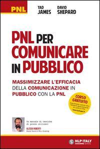 PNL per comunicare in pubblico. Massimizzare l'efficacia della comunicazione in pubblico con la PNL