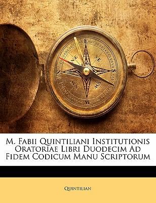 M. Fabii Quintiliani Institutionis Oratoriae Libri Duodecim Ad Fidem Codicum Manu Scriptorum