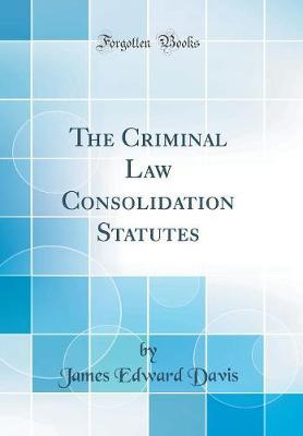 The Criminal Law Consolidation Statutes (Classic Reprint)