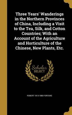 Three Years' Wanderings in the Northern Provinces of China, Including a Visit to the Tea, Silk, and Cotton Countries; With an Account of the ... Horticulture of the Chinese, New Plants, Etc.