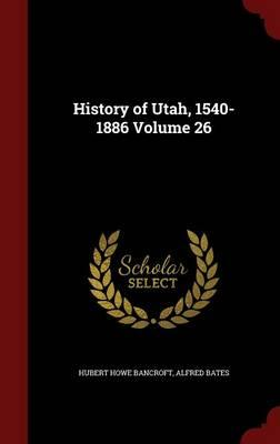 History of Utah, 1540-1886 Volume 26