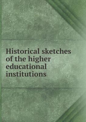 Historical Sketches of the Higher Educational Institutions
