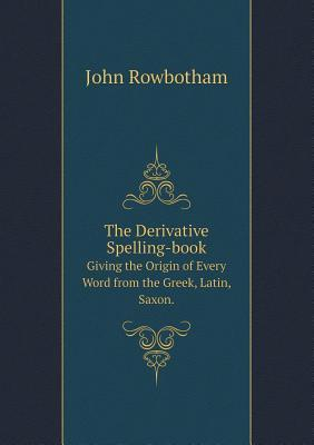 The Derivative Spelling-Book Giving the Origin of Every Word from the Greek, Latin, Saxon.
