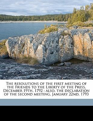 The Resolutions of the First Meeting of the Friends to the Liberty of the Press, December 19th, 1792