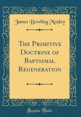 The Primitive Doctrine of Baptismal Regeneration (Classic Reprint)