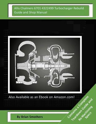 Allis Chalmers 6701 4322499 Turbocharger Rebuild Guide and Shop Manual