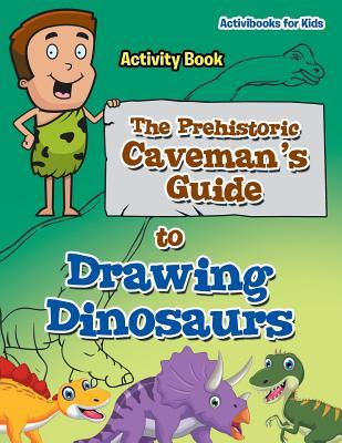 The Prehistoric Caveman's Guide to Drawing Dinosaurs Activity Book
