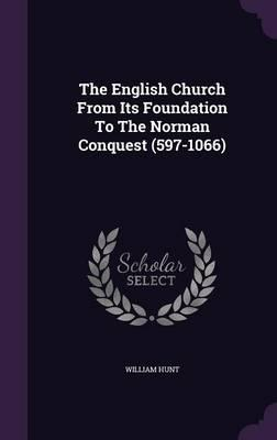The English Church from Its Foundation to the Norman Conquest (597-1066)