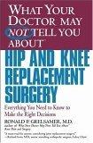 What Your Doctor May Not Tell You About(TM) Hip and Knee Replacement Surgery