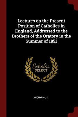 Lectures on the Present Position of Catholics in England, Addressed to the Brothers of the Oratory in the Summer of 1851