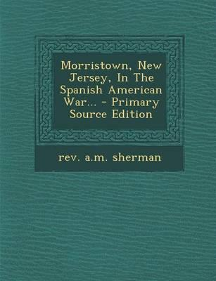Morristown, New Jersey, in the Spanish American War... - Primary Source Edition