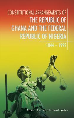 Constitutional Arrangements of the Republic of Ghana and the Federal Republic of Nigeria, 1844 – 1992