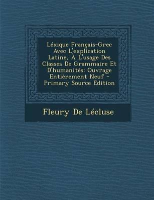 Lexique Francais-Grec Avec L'Explication Latine, A L'Usage Des Classes de Grammaire Et D'Humanites