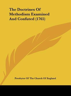 The Doctrines Of Methodism Examined And Confuted (1765)