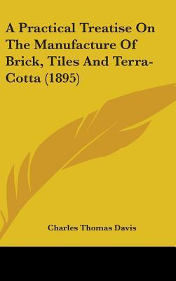 A Practical Treatise on the Manufacture of Brick, Tiles and Terra-Cotta (1895)