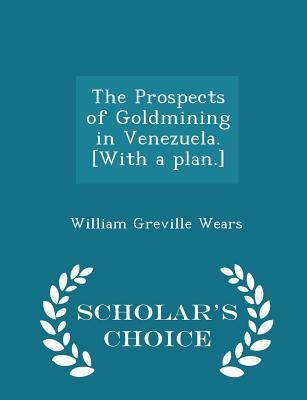 The Prospects of Goldmining in Venezuela. [With a Plan.] - Scholar's Choice Edition