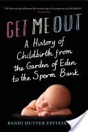 Get Me Out: A History of Childbirth from the Garden of Eden to the Sperm Bank