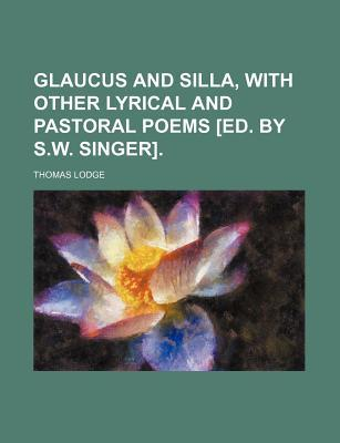 Glaucus and Silla, with Other Lyrical and Pastoral Poems [Ed. by S.W. Singer]