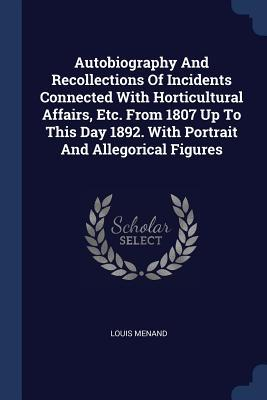 Autobiography and Recollections of Incidents Connected with Horticultural Affairs, Etc. from 1807 Up to This Day 1892. with Portrait and Allegorical F