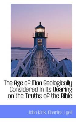 The Age of Man Geologically Considered in Its Bearing on the Truths of the Bible