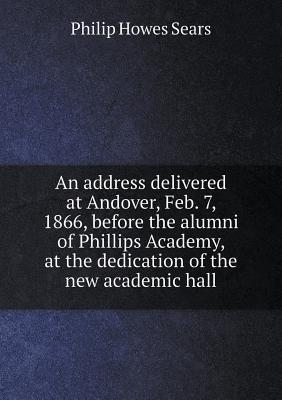 An Address Delivered at Andover, Feb. 7, 1866, Before the Alumni of Phillips Academy, at the Dedication of the New Academic Hall
