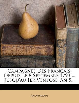 Campagnes Des Francais, Depuis Le 8 Septembre 1793 Jusqu'au Ier Ventose, an 5.