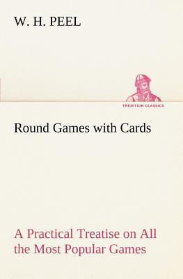 Round Games with Cards A Practical Treatise on All the Most Popular Games, with Their Different Variations, and Hints for Their Practice