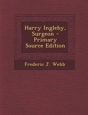 Harry Ingleby, Surgeon - Primary Source Edition