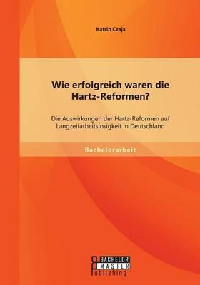 Wie erfolgreich waren die Hartz-Reformen? Die Auswirkungen der Hartz-Reformen auf Langzeitarbeitslosigkeit in Deutschland