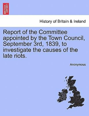 Report of the Committee appointed by the Town Council, September 3rd, 1839, to investigate the causes of the late riots.