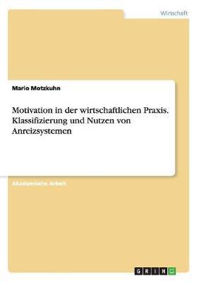 Motivation in der wirtschaftlichen Praxis. Klassifizierung und Nutzen von Anreizsystemen
