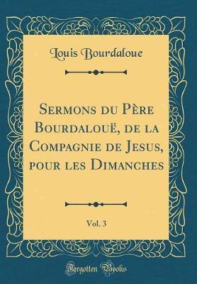Sermons du Père Bourdalouë, de la Compagnie de Jesus, pour les Dimanches, Vol. 3 (Classic Reprint)