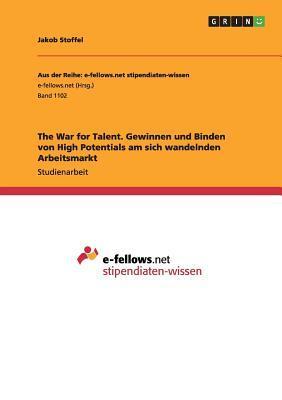 The War for Talent. Gewinnen und Binden von High Potentials am sich wandelnden Arbeitsmarkt