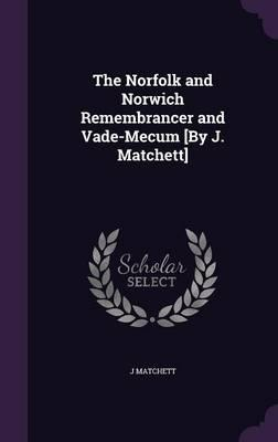The Norfolk and Norwich Remembrancer and Vade-Mecum [by J. Matchett]