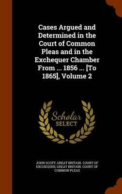 Cases Argued and Determined in the Court of Common Pleas and in the Exchequer Chamber from ... 1856 ... [To 1865], Volume 2