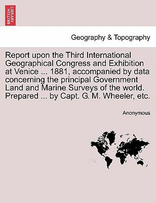 Report upon the Third International Geographical Congress and Exhibition at Venice ... 1881, accompanied by data concerning the principal Government ... Prepared ... by Capt. G. M. Wheeler, etc.