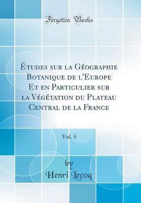 Études sur la Géographie Botanique de l'Europe Et en Particulier sur la Végétation du Plateau Central de la France, Vol. 5 (Classic Reprint)