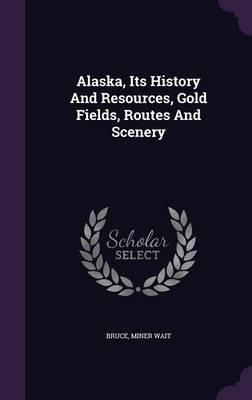 Alaska, Its History and Resources, Gold Fields, Routes and Scenery