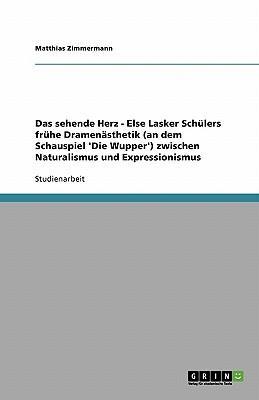 Das sehende Herz - Else Lasker Schülers frühe Dramenästhetik (an dem Schauspiel 'Die Wupper') zwischen Naturalismus und Expressionismus