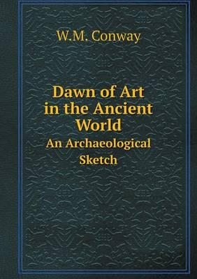 Dawn of Art in the Ancient World an Archaeological Sketch