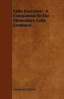 Latin Exercises - A Companion To The Elementary Latin Grammar