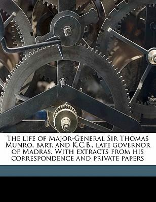 The life of Major-General Sir Thomas Munro, bart. and K.C.B., late governor of Madras. With extracts from his correspondence and private papers