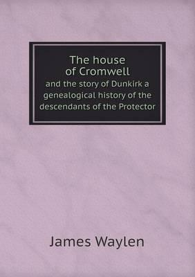 The House of Cromwell and the Story of Dunkirk a Genealogical History of the Descendants of the Protector